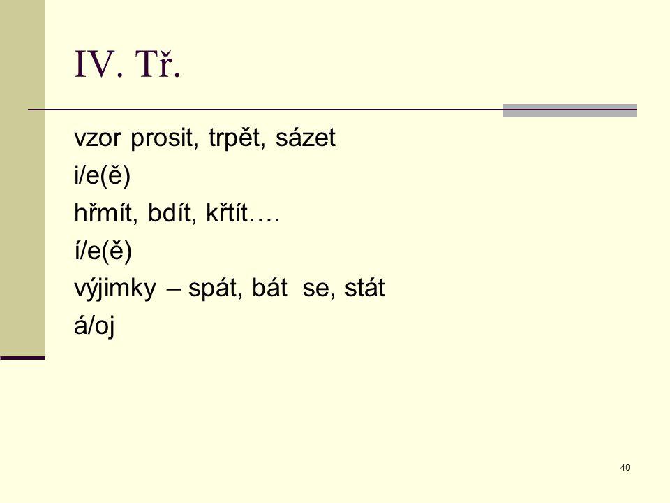 40 IV. Tř. vzor prosit, trpět, sázet i/e(ě) hřmít, bdít, křtít…. í/e(ě) výjimky – spát, bát se, stát á/oj