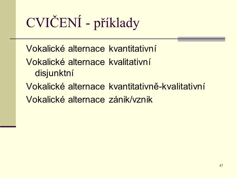 47 CVIČENÍ - příklady Vokalické alternace kvantitativní Vokalické alternace kvalitativní disjunktní Vokalické alternace kvantitativně-kvalitativní Vok