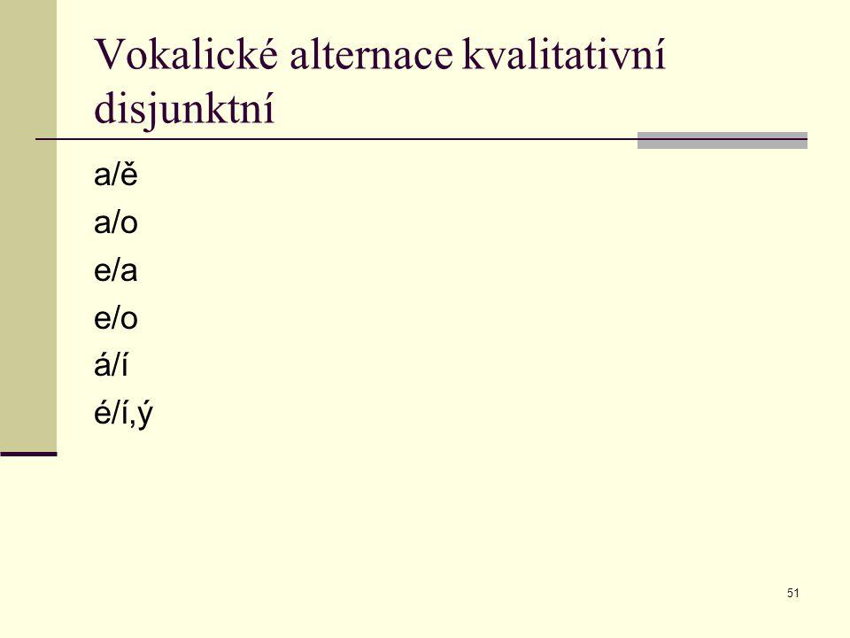 51 Vokalické alternace kvalitativní disjunktní a/ě a/o e/a e/o á/í é/í,ý