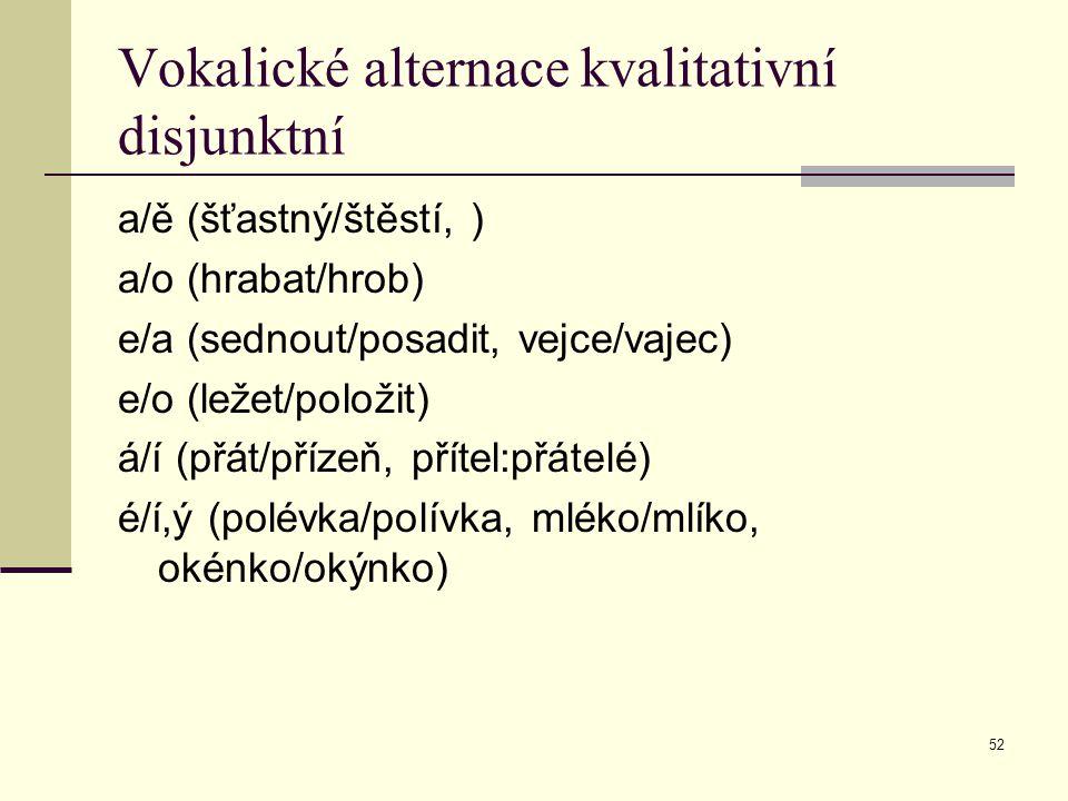 52 Vokalické alternace kvalitativní disjunktní a/ě (šťastný/štěstí, ) a/o (hrabat/hrob) e/a (sednout/posadit, vejce/vajec) e/o (ležet/položit) á/í (př