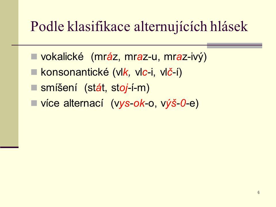 6 Podle klasifikace alternujících hlásek vokalické (mráz, mraz-u, mraz-ivý) konsonantické (vlk, vlc-i, vlč-í) smíšení (stát, stoj-í-m) více alternací