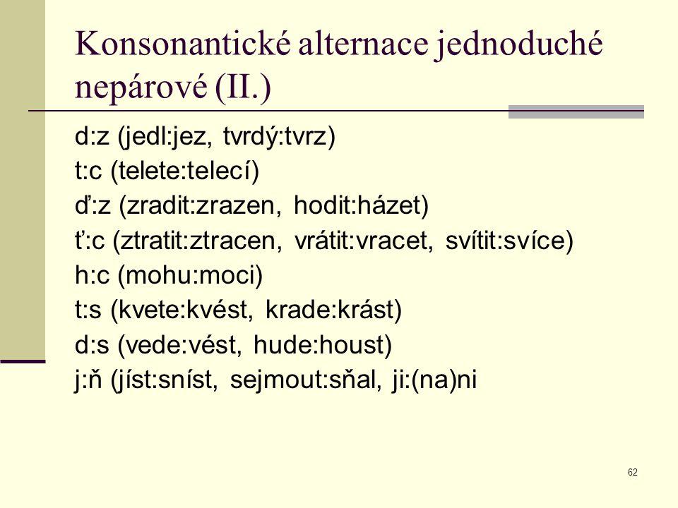 62 Konsonantické alternace jednoduché nepárové (II.) d:z (jedl:jez, tvrdý:tvrz) t:c (telete:telecí) ď:z (zradit:zrazen, hodit:házet) ť:c (ztratit:ztra