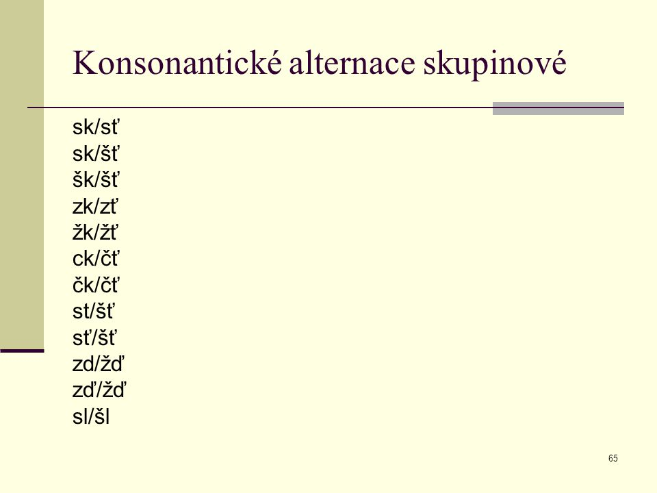65 Konsonantické alternace skupinové sk/sť sk/šť šk/šť zk/zť žk/žť ck/čť čk/čť st/šť sť/šť zd/žď zď/žď sl/šl