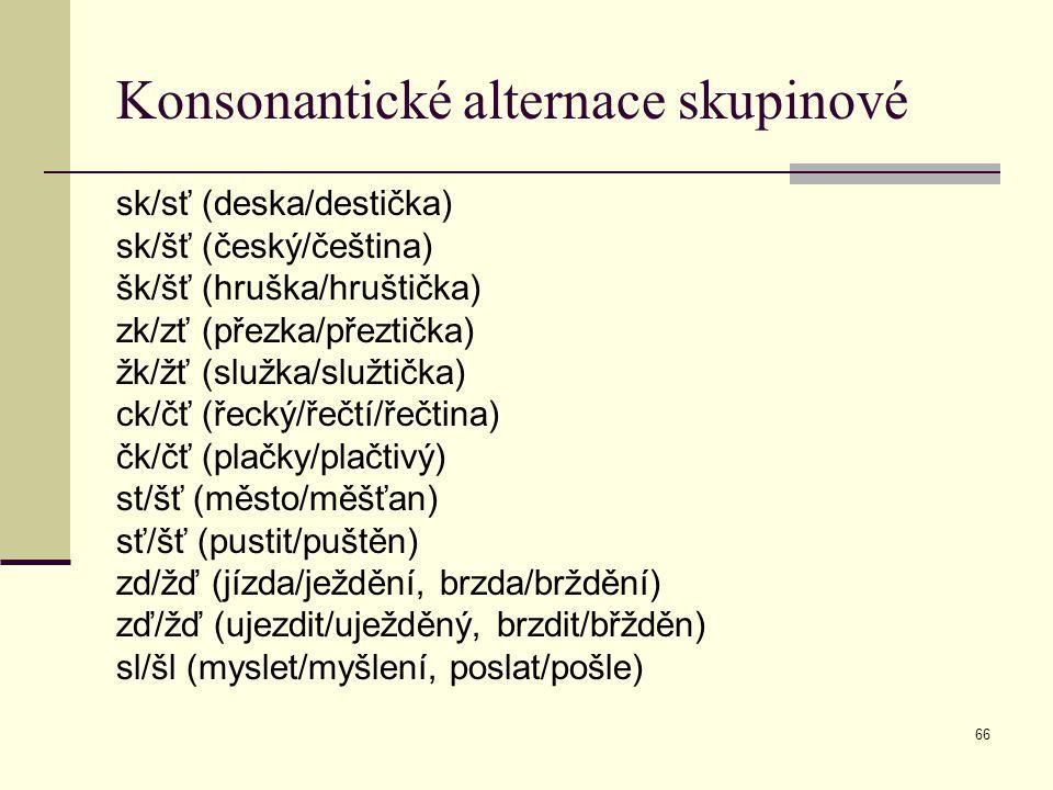 66 Konsonantické alternace skupinové sk/sť (deska/destička) sk/šť (český/čeština) šk/šť (hruška/hruštička) zk/zť (přezka/přeztička) žk/žť (služka/služ