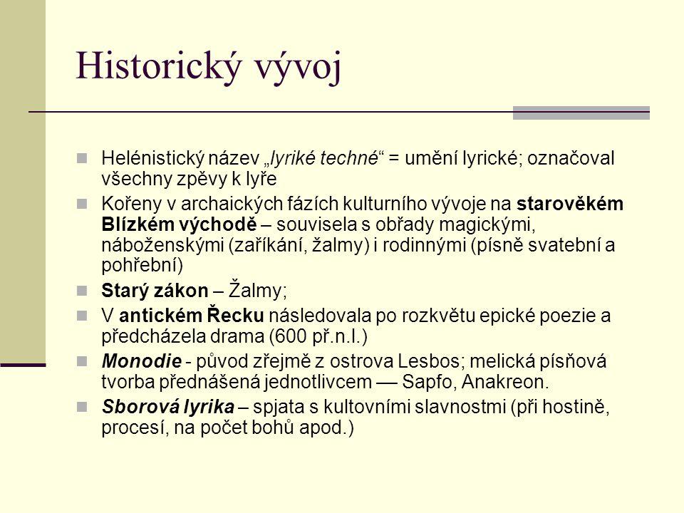 """Historický vývoj Helénistický název """"lyriké techné = umění lyrické; označoval všechny zpěvy k lyře Kořeny v archaických fázích kulturního vývoje na starověkém Blízkém východě – souvisela s obřady magickými, náboženskými (zaříkání, žalmy) i rodinnými (písně svatební a pohřební) Starý zákon – Žalmy; V antickém Řecku následovala po rozkvětu epické poezie a předcházela drama (600 př.n.l.) Monodie - původ zřejmě z ostrova Lesbos; melická písňová tvorba přednášená jednotlivcem –– Sapfo, Anakreon."""