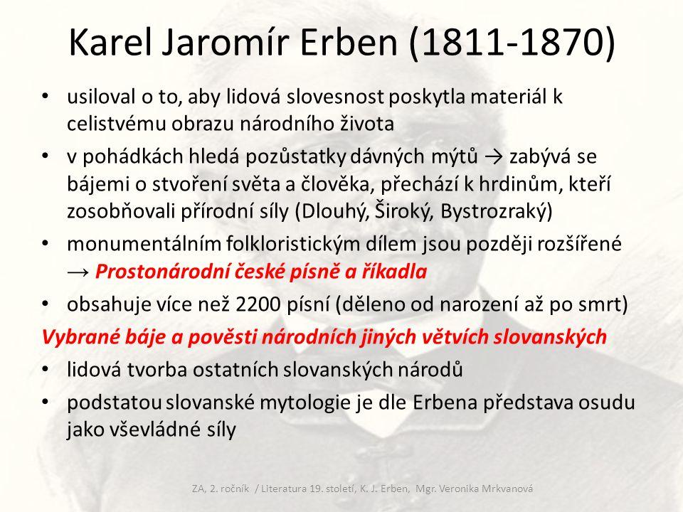 Karel Jaromír Erben (1811-1870) sesbíral i pohádky (Dlouhý, Široký, Bystrozraký, Tři zlaté vlasy děda Vševěda, Pták Ohnivák, Zlatovláska) nejznámější dílo – sbírka balad Kytice z pověstí národních (1853) pojem pověsti chápe velmi široce, počítá mezi ně: báje o nadpřirozených bytostech, etymologické pověsti, historické pověsti, vztahující se k nějakým svátkům, legendy, lidové balady  vše zpracovává baladickým způsobem balada: z románského ballare – tančit, básnický žánr na pomezí lyriky, epiky i dramatu ZA, 2.