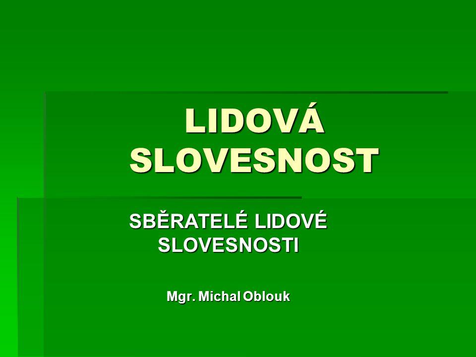 LIDOVÁ SLOVESNOST SBĚRATELÉ LIDOVÉ SLOVESNOSTI Mgr. Michal Oblouk