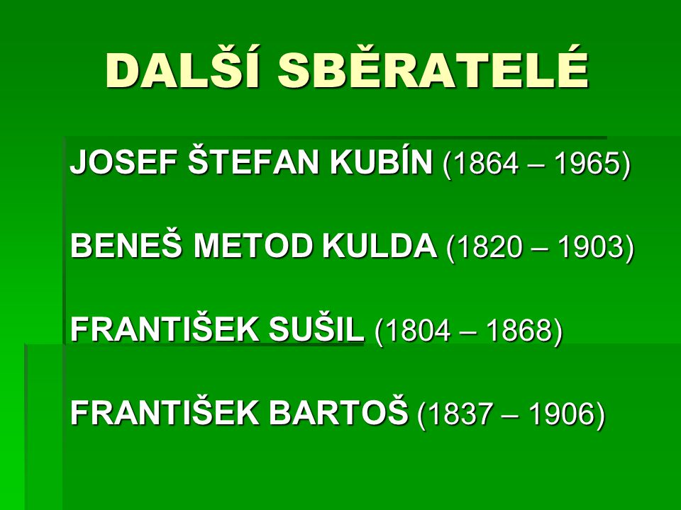 DALŠÍ SBĚRATELÉ JOSEF ŠTEFAN KUBÍN (1864 – 1965) BENEŠ METOD KULDA (1820 – 1903) FRANTIŠEK SUŠIL (1804 – 1868) FRANTIŠEK BARTOŠ (1837 – 1906)