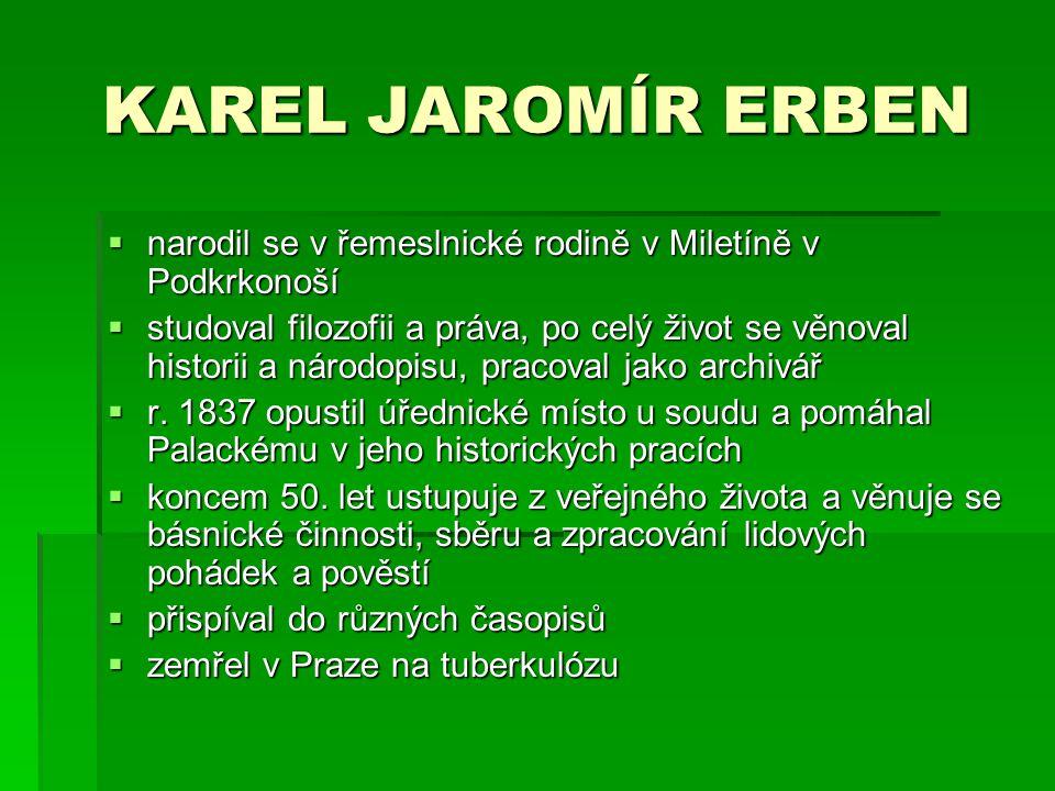 KAREL JAROMÍR ERBEN nnnnarodil se v řemeslnické rodině v Miletíně v Podkrkonoší sssstudoval filozofii a práva, po celý život se věnoval histor