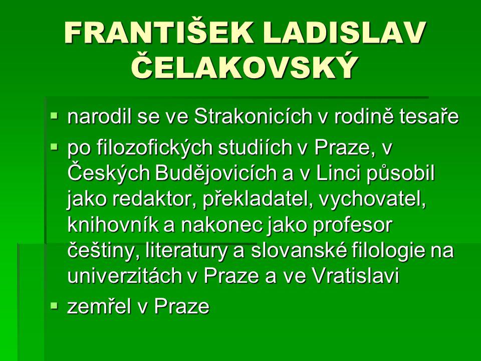 FRANTIŠEK LADISLAV ČELAKOVSKÝ nnnnarodil se ve Strakonicích v rodině tesaře ppppo filozofických studiích v Praze, v Českých Budějovicích a v L