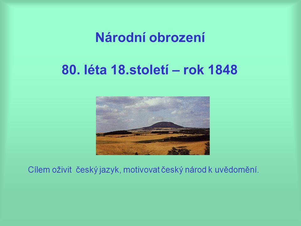 Cílem oživit český jazyk, motivovat český národ k uvědomění. Národní obrození 80. léta 18.století – rok 1848