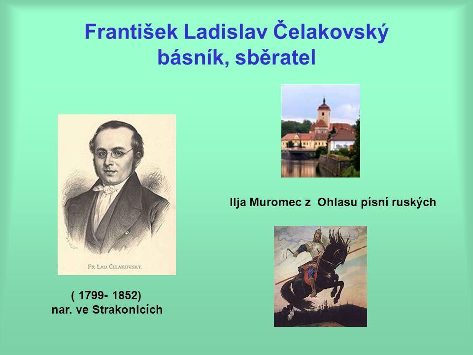 František Ladislav Čelakovský básník, sběratel ( 1799- 1852) nar. ve Strakonicích Ilja Muromec z Ohlasu písní ruských