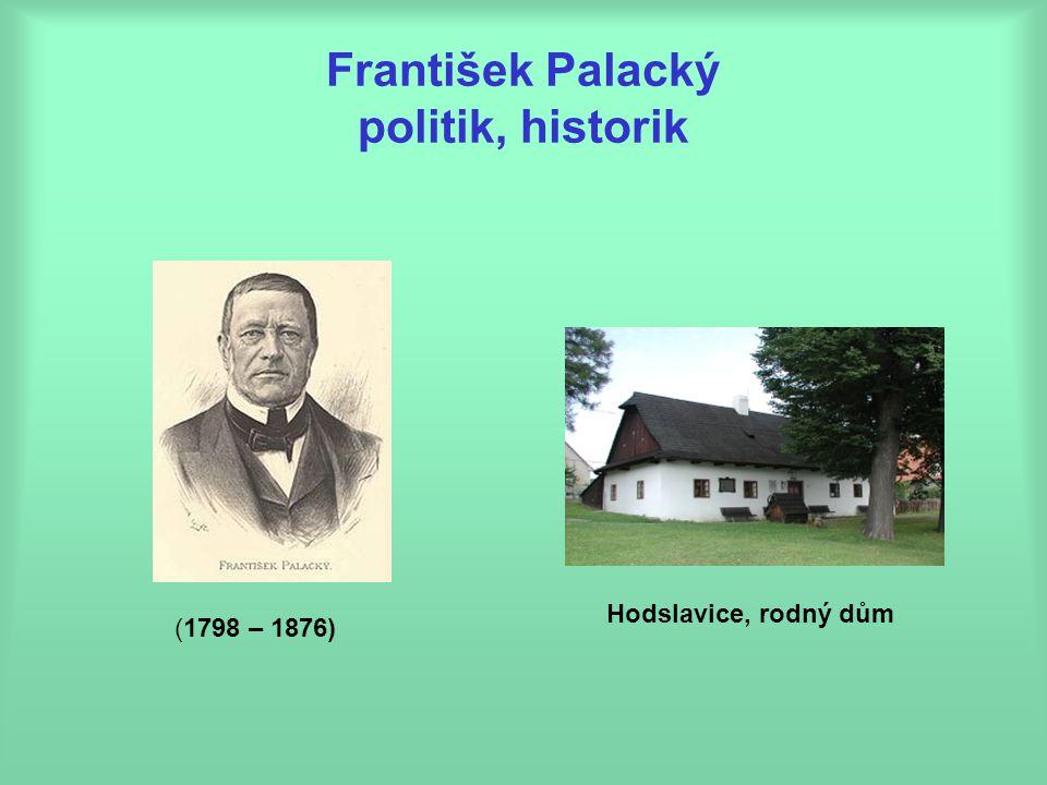 František Palacký politik, historik (1798 – 1876) Hodslavice, rodný dům