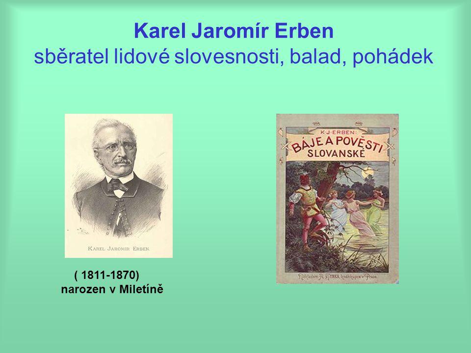 Karel Jaromír Erben sběratel lidové slovesnosti, balad, pohádek ( 1811-1870) narozen v Miletíně