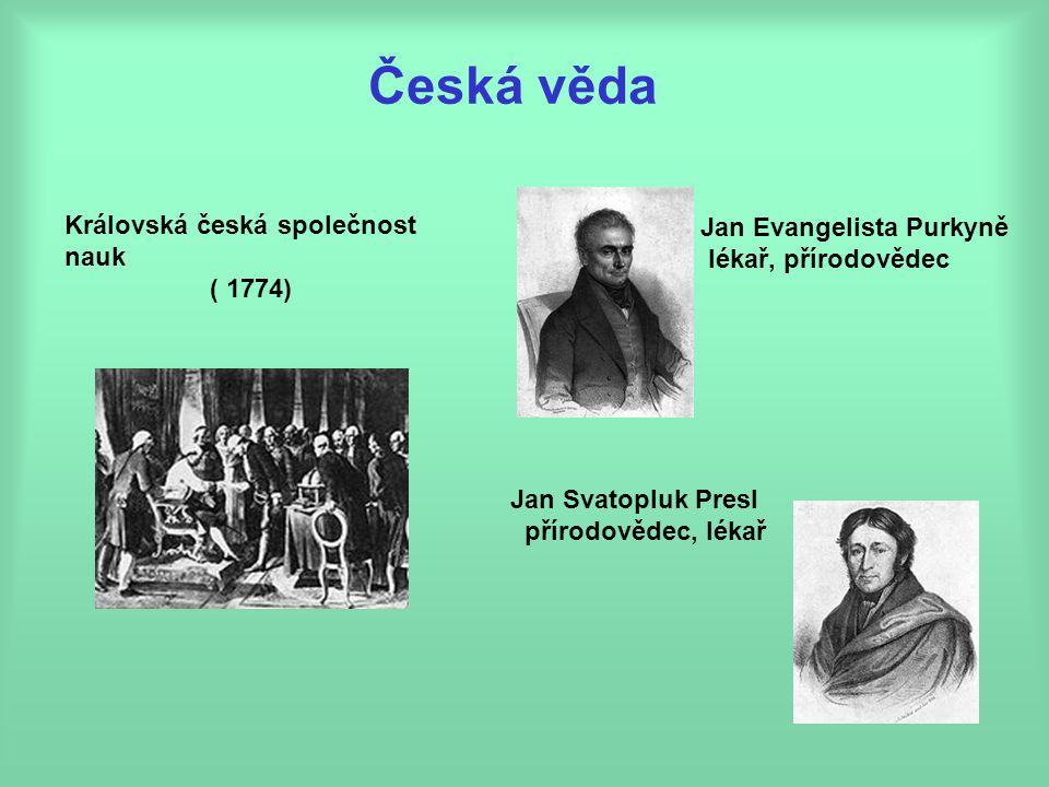 Česká věda Královská česká společnost nauk ( 1774) Jan Svatopluk Presl přírodovědec, lékař Jan Evangelista Purkyně lékař, přírodovědec