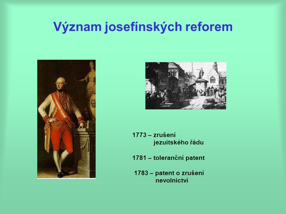 Význam josefínských reforem 1773 – zrušení jezuitského řádu 1781 – toleranční patent 1783 – patent o zrušení nevolnictví