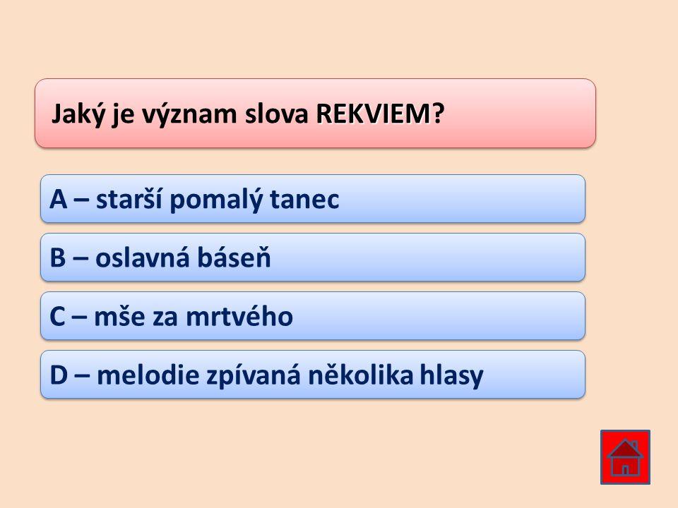 REKVIEM Jaký je význam slova REKVIEM? A – starší pomalý tanec B – oslavná báseň C – mše za mrtvého D – melodie zpívaná několika hlasy