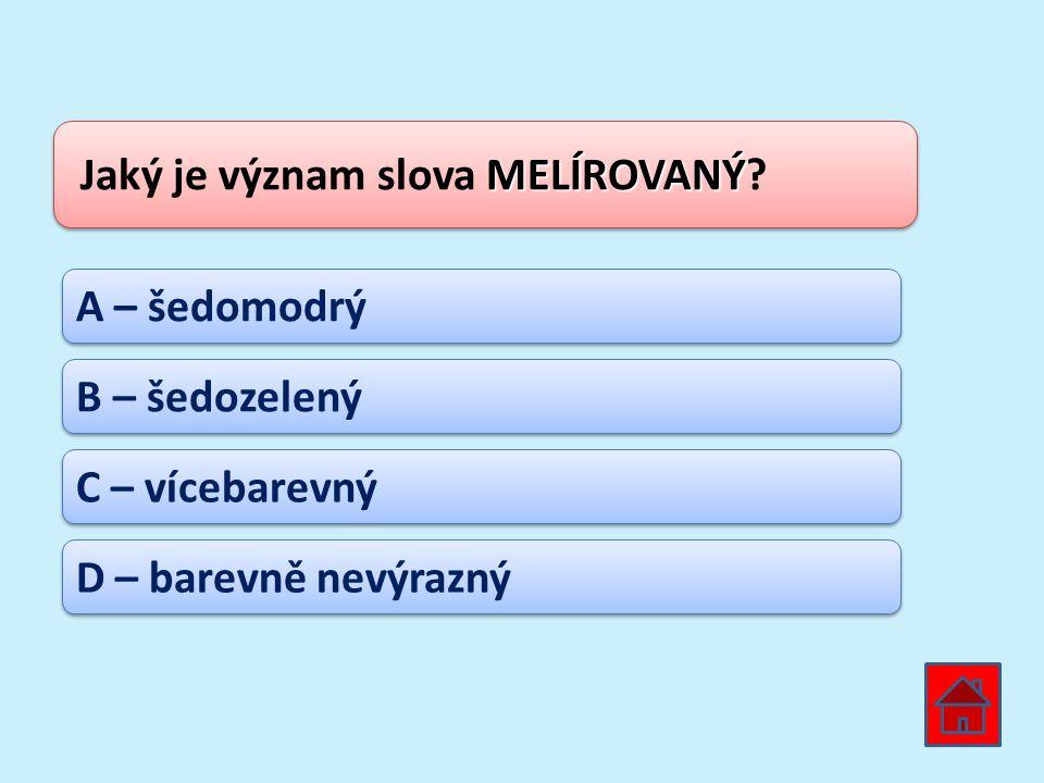 MELÍROVANÝ Jaký je význam slova MELÍROVANÝ? A – šedomodrý B – šedozelený C – vícebarevný D – barevně nevýrazný