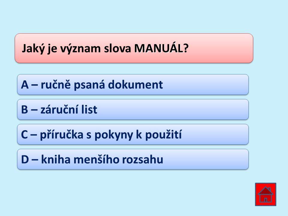 MANUÁL Jaký je význam slova MANUÁL? A – ručně psaná dokument B – záruční list C – příručka s pokyny k použití D – kniha menšího rozsahu