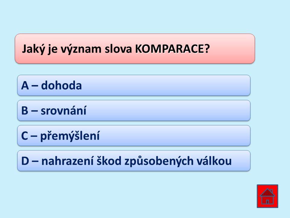 KOMPARACE Jaký je význam slova KOMPARACE? A – dohoda B – srovnání C – přemýšlení D – nahrazení škod způsobených válkou