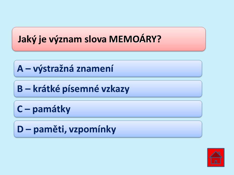 MEMOÁRY Jaký je význam slova MEMOÁRY? A – výstražná znamení B – krátké písemné vzkazy C – památky D – paměti, vzpomínky