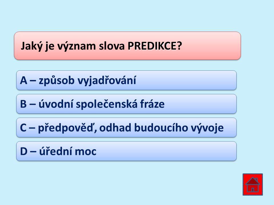 PREDIKCE Jaký je význam slova PREDIKCE? A – způsob vyjadřování B – úvodní společenská fráze C – předpověď, odhad budoucího vývoje D – úřední moc