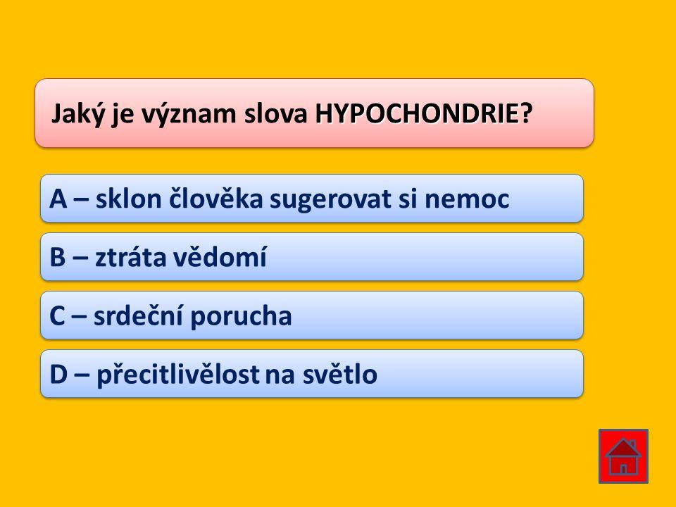 HYPOCHONDRIE Jaký je význam slova HYPOCHONDRIE? A – sklon člověka sugerovat si nemoc B – ztráta vědomí C – srdeční porucha D – přecitlivělost na světl