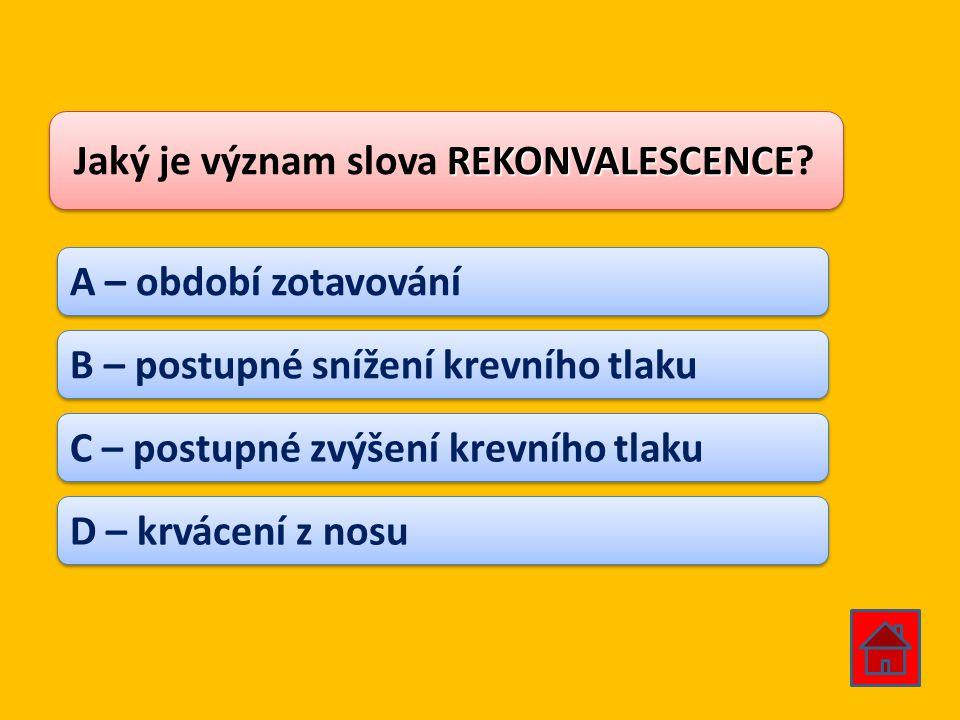 REKONVALESCENCE Jaký je význam slova REKONVALESCENCE? A – období zotavování B – postupné snížení krevního tlaku C – postupné zvýšení krevního tlaku D