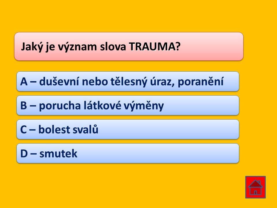 TRAUMA Jaký je význam slova TRAUMA? A – duševní nebo tělesný úraz, poranění B – porucha látkové výměny C – bolest svalů D – smutek