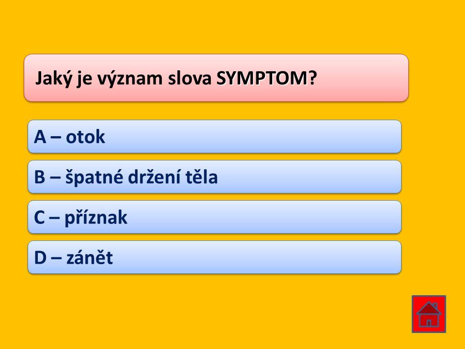 SYMPTOM Jaký je význam slova SYMPTOM? A – otok B – špatné držení těla C – příznak D – zánět