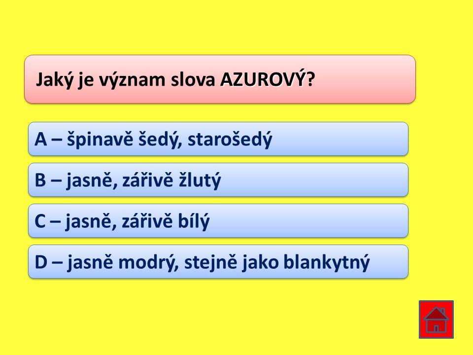 AZUROVÝ Jaký je význam slova AZUROVÝ? A – špinavě šedý, starošedý B – jasně, zářivě žlutý C – jasně, zářivě bílý D – jasně modrý, stejně jako blankytn