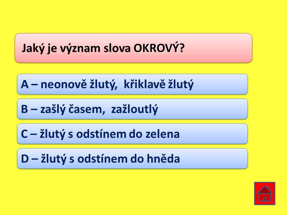 OKROVÝ Jaký je význam slova OKROVÝ? A – neonově žlutý, křiklavě žlutý B – zašlý časem, zažloutlý C – žlutý s odstínem do zelena D – žlutý s odstínem d