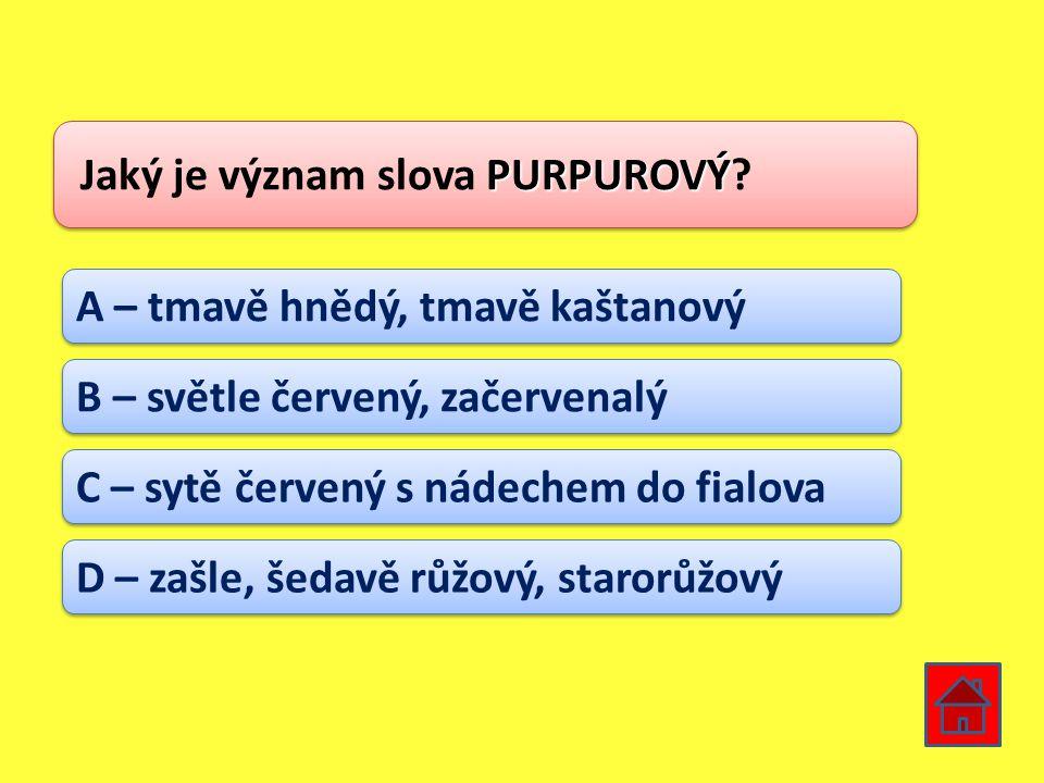PURPUROVÝ Jaký je význam slova PURPUROVÝ? A – tmavě hnědý, tmavě kaštanový B – světle červený, začervenalý C – sytě červený s nádechem do fialova D –