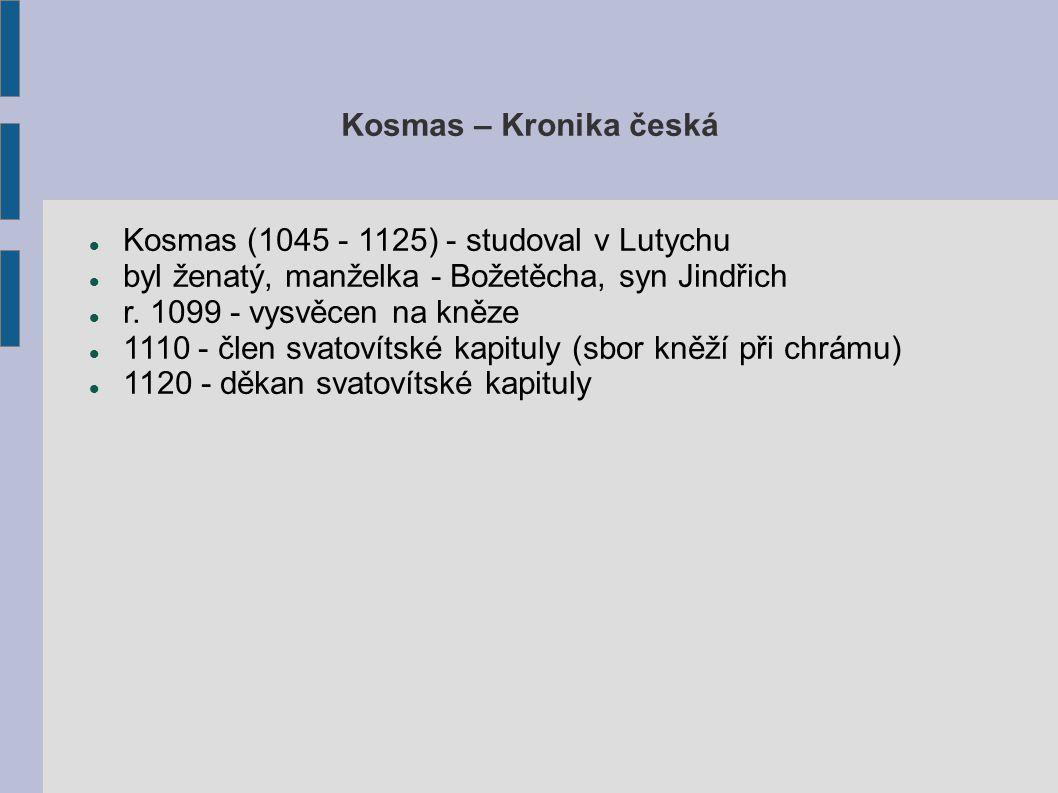 Kosmas – Kronika česká Kosmas (1045 - 1125) - studoval v Lutychu byl ženatý, manželka - Božetěcha, syn Jindřich r.