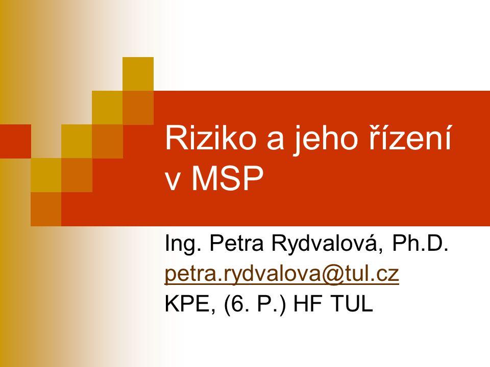 Riziko a jeho řízení v MSP Ing. Petra Rydvalová, Ph.D. petra.rydvalova@tul.cz KPE, (6. P.) HF TUL