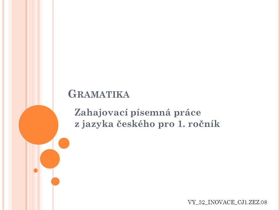 G RAMATIKA Zahajovací písemná práce z jazyka českého pro 1. ročník VY_32_INOVACE_CJ1.ZEZ.08