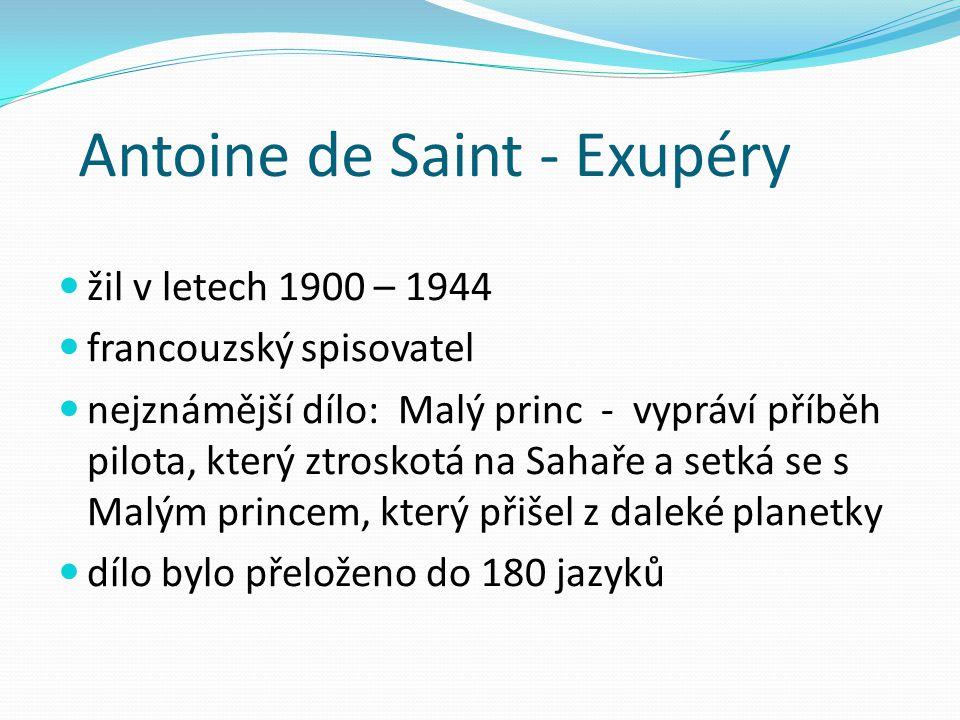 Antoine de Saint - Exupéry žil v letech 1900 – 1944 francouzský spisovatel nejznámější dílo: Malý princ - vypráví příběh pilota, který ztroskotá na Sa