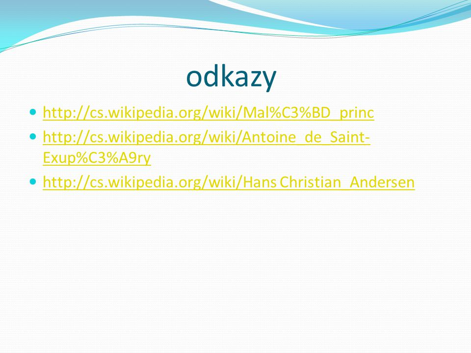 odkazy http://cs.wikipedia.org/wiki/Mal%C3%BD_princ http://cs.wikipedia.org/wiki/Antoine_de_Saint- Exup%C3%A9ry http://cs.wikipedia.org/wiki/Antoine_d