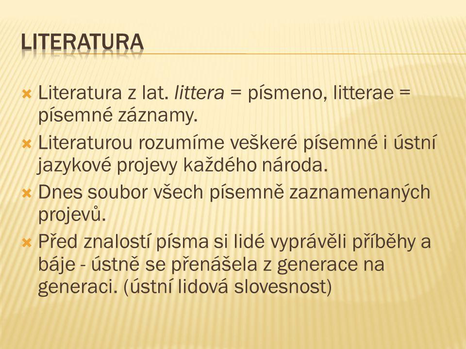  Literatura z lat. littera = písmeno, litterae = písemné záznamy.  Literaturou rozumíme veškeré písemné i ústní jazykové projevy každého národa.  D