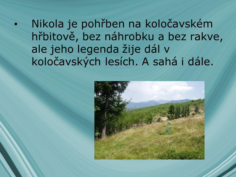 Nikola je pohřben na koločavském hřbitově, bez náhrobku a bez rakve, ale jeho legenda žije dál v koločavských lesích. A sahá i dále.