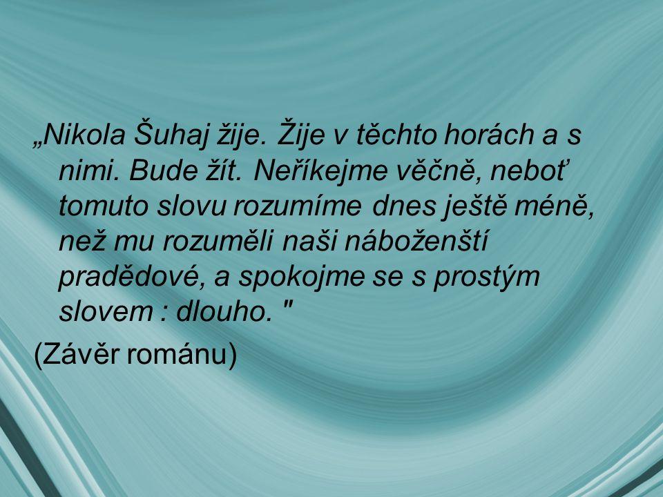 """""""Nikola Šuhaj žije. Žije v těchto horách a s nimi. Bude žít. Neříkejme věčně, neboť tomuto slovu rozumíme dnes ještě méně, než mu rozuměli naši nábože"""