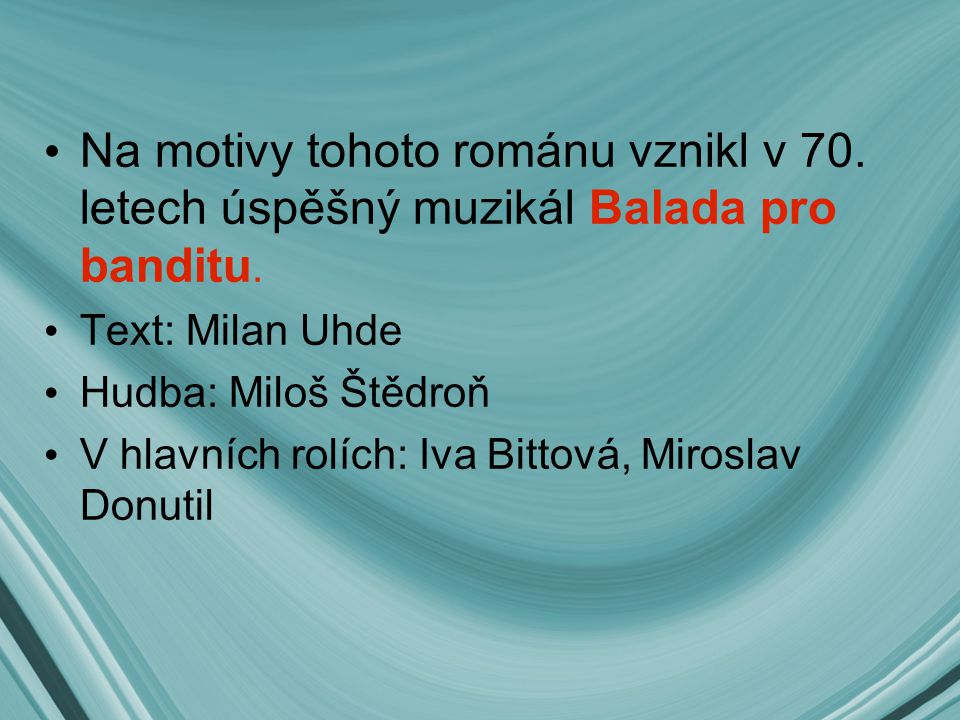 Na motivy tohoto románu vznikl v 70. letech úspěšný muzikál Balada pro banditu. Text: Milan Uhde Hudba: Miloš Štědroň V hlavních rolích: Iva Bittová,