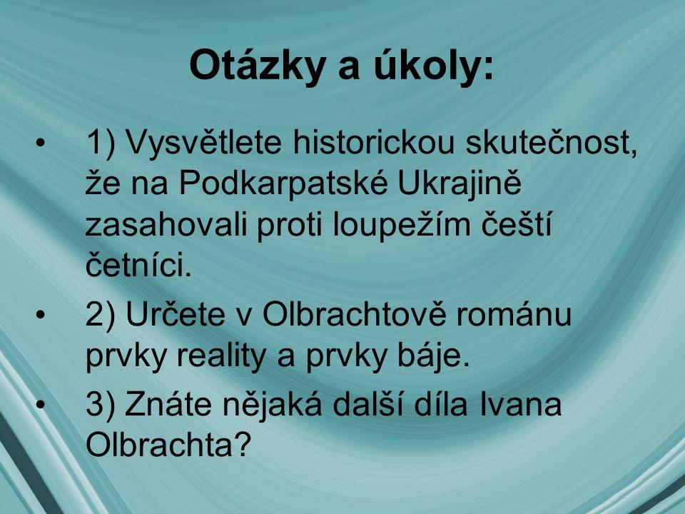 Otázky a úkoly: 1) Vysvětlete historickou skutečnost, že na Podkarpatské Ukrajině zasahovali proti loupežím čeští četníci. 2) Určete v Olbrachtově rom
