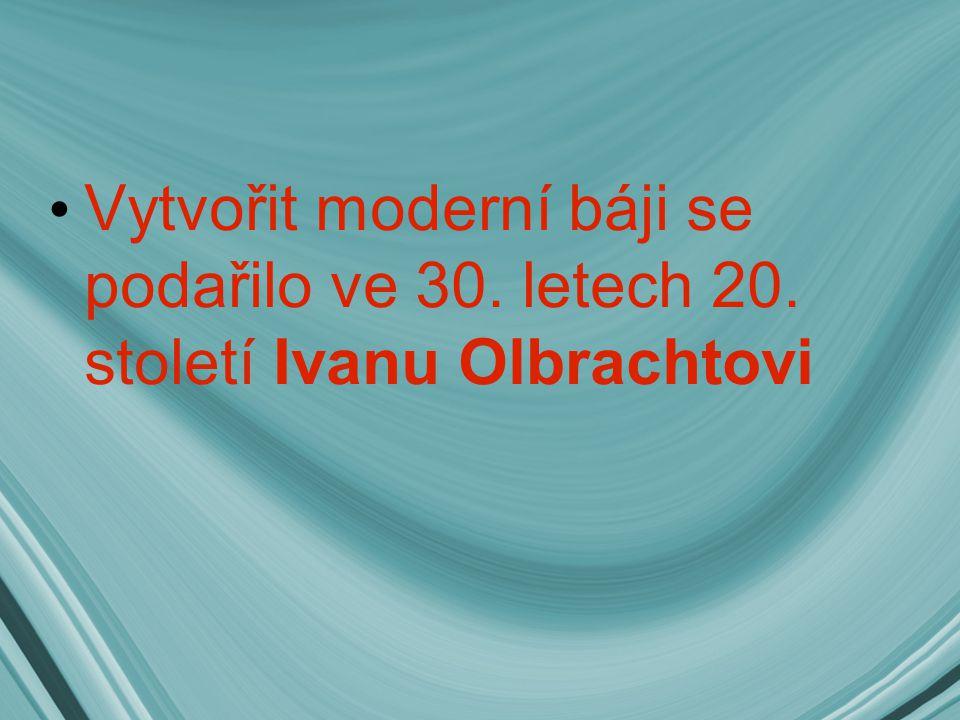 Vytvořit moderní báji se podařilo ve 30. letech 20. století Ivanu Olbrachtovi