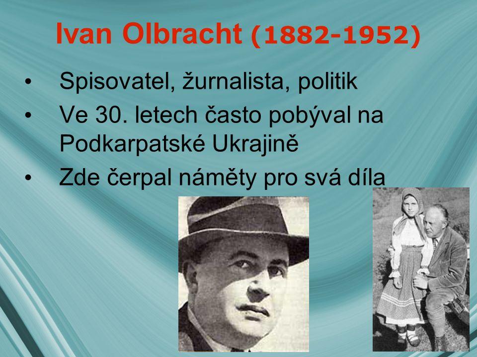 Ivan Olbracht (1882-1952) Spisovatel, žurnalista, politik Ve 30. letech často pobýval na Podkarpatské Ukrajině Zde čerpal náměty pro svá díla