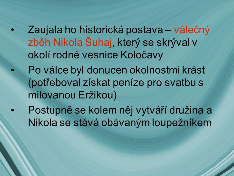 Zaujala ho historická postava – válečný zběh Nikola Šuhaj, který se skrýval v okolí rodné vesnice Koločavy Po válce byl donucen okolnostmi krást (potř