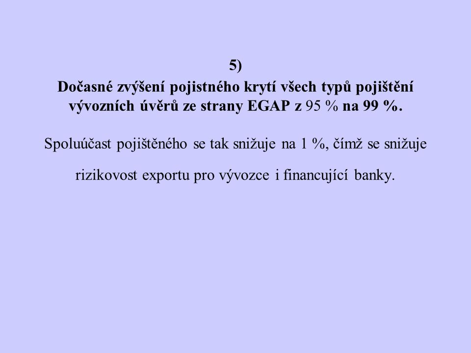 5) Dočasné zvýšení pojistného krytí všech typů pojištění vývozních úvěrů ze strany EGAP z 95 % na 99 %.