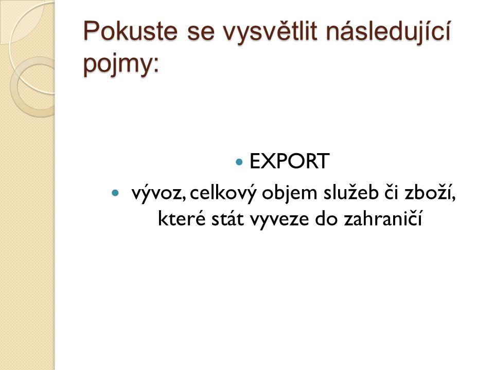 """Pokuste se vysvětlit následující pojmy: IMPORT dovoz, celkový objem služeb či zboží, které stát """"přijme ze zahraničí"""