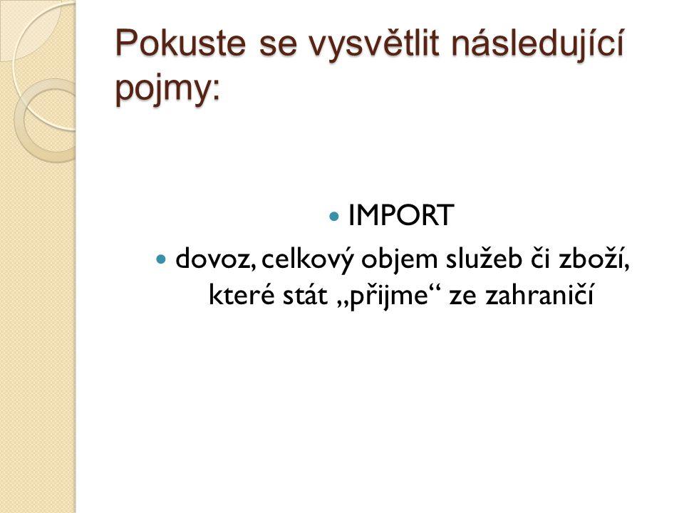 Pokuste se vysvětlit následující pojmy: OBCHODNÍ BILANCE rozdíl mezi dovozem a vývozem zboží mezi domácí ekonomikou a zahraničím ◦ Aktivní – export je větší než import, kladné saldo zahraničního obchodu ◦ Pasivní – import je větší než export, záporné saldo zahraničního obchodu ◦ Vyrovnaná – vyrovnaný export a import