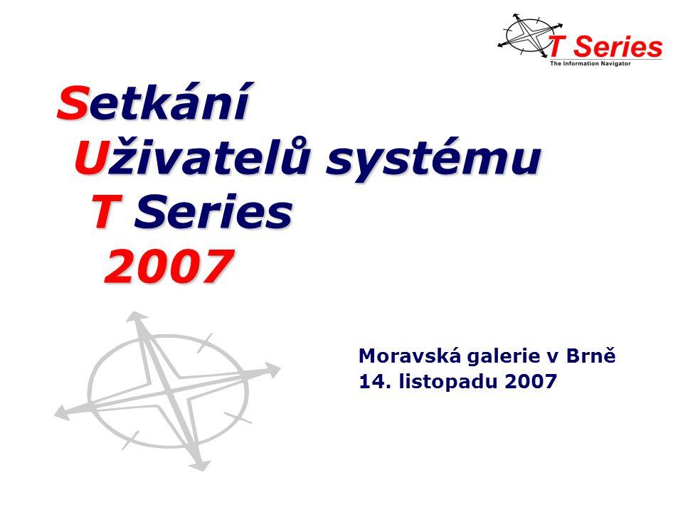 Setkání Uživatelů systému Uživatelů systému T Series T Series 2007 2007 Moravská galerie v Brně 14.